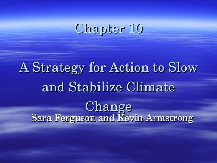 Chapter 10 A Strategy for Action to Slow and Stabilize Climate Change Sara Ferguson and Kevin Armstrong