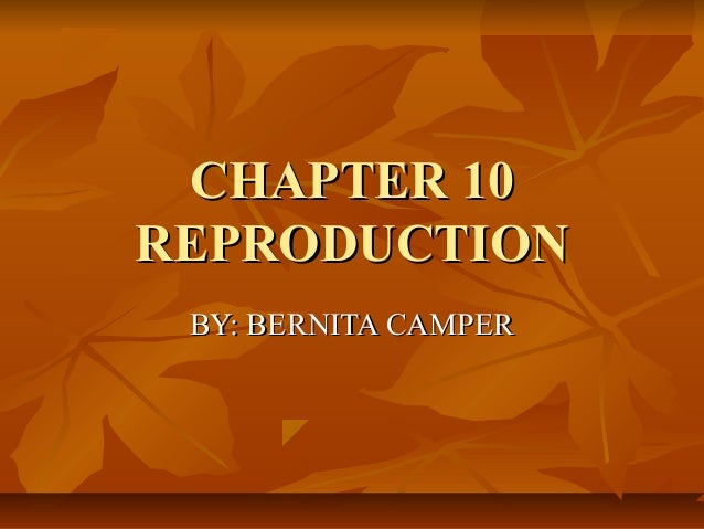 CHAPTER 10CHAPTER 10 REPRODUCTIONREPRODUCTION BY: BERNITA CAMPERBY: BERNITA CAMPER