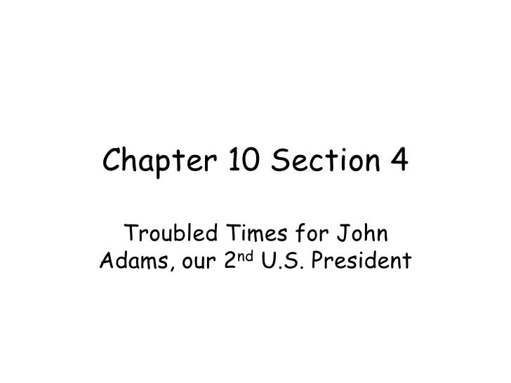 Chapter 10 Section 4<br />Troubled Times for John Adams, our 2nd U.S. President<br />