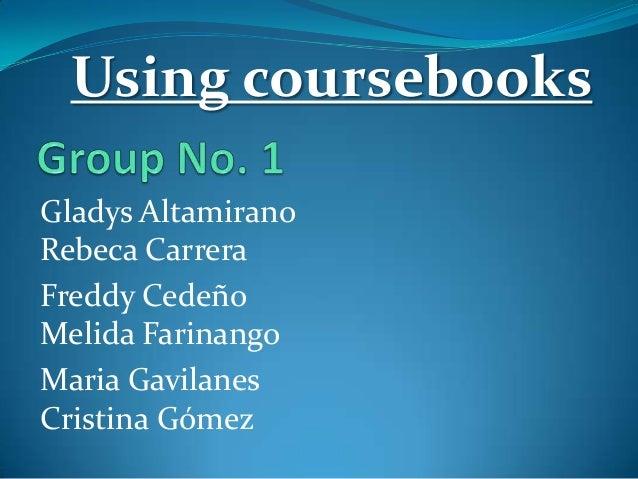 Using coursebooks Gladys Altamirano Rebeca Carrera Freddy Cedeño Melida Farinango Maria Gavilanes Cristina Gómez