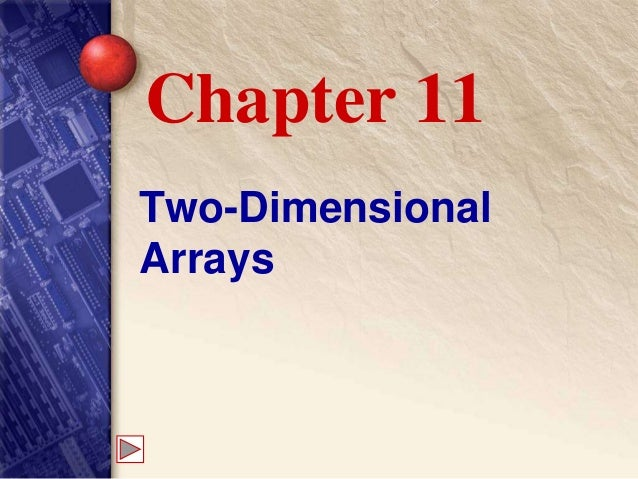 Two-Dimensional Arrays Chapter 11