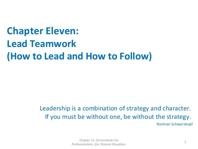 Chapter Eleven: Lead Teamwork (How to Lead and How to Follow) Leadership is a combination of strategy and character. If yo...