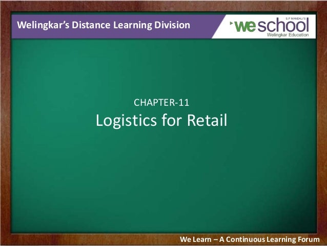 Welingkar's Distance Learning Division  CHAPTER-11  Logistics for Retail  We Learn – A Continuous Learning Forum