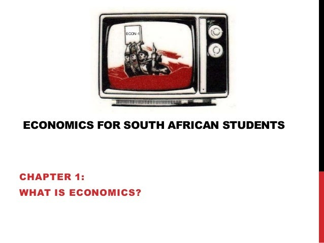 ECONOMICS FOR SOUTH AFRICAN STUDENTS CHAPTER 1: WHAT IS ECONOMICS? ECON-1