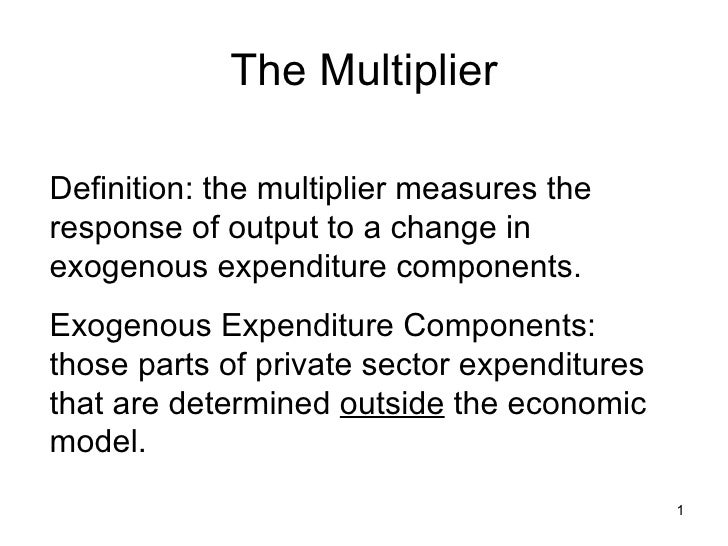 The Multiplier Definition: the multiplier measures the response of output to a change in exogenous expenditure components....