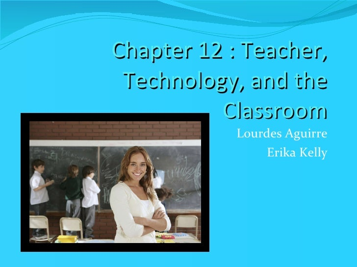 Chapter 12 : Teacher, Technology, and the Classroom <ul><li>Lourdes Aguirre </li></ul><ul><li>Erika Kelly </li></ul>