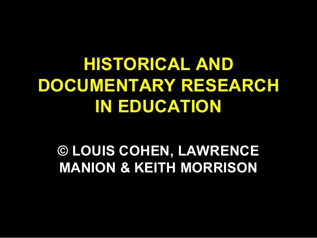 HISTORICAL AND DOCUMENTARY RESEARCH IN EDUCATION © LOUIS COHEN, LAWRENCE MANION & KEITH MORRISON