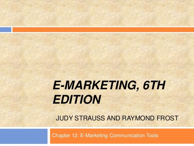 E-MARKETING, 6TH EDITION JUDY STRAUSS AND RAYMOND FROST Chapter 12: E-Marketing Communication Tools