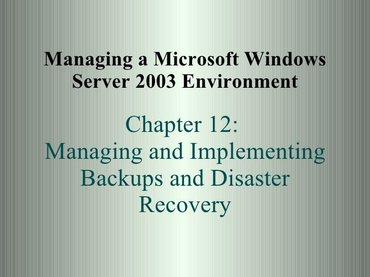 Managing a Microsoft Windows Server 2003 Environment Chapter 12:  Managing and Implementing Backups and Disaster Recovery