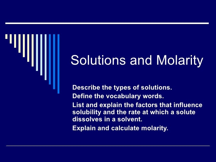 Solutions and MolarityDescribe the types of solutions.Define the vocabulary words.List and explain the factors that influe...