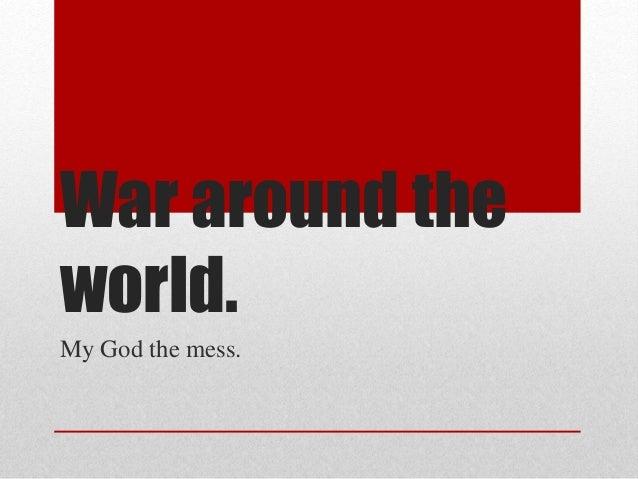 War around the world. My God the mess.
