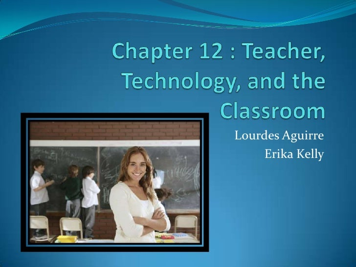 Chapter 12 : Teacher, Technology, and the Classroom<br />Lourdes Aguirre<br />Erika Kelly<br />
