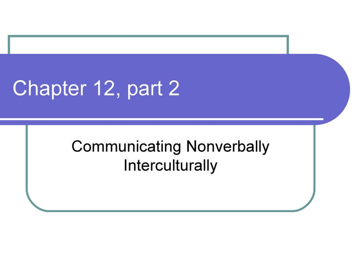 Chapter 12, part 2 Communicating Nonverbally Interculturally