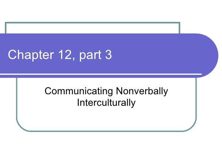 Chapter 12, part 3 Communicating Nonverbally Interculturally