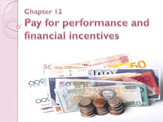 chapter 12 pay for performance and financial incentives Chapter 12 pay for performance and financial incentives final 1 pay for performance and incentives definition: incentives are financial rewards paid to workers whose production exceeds a predetermined standard a gentleman called frederick taylor made the system of financial incentives popular in the late 1800, when he realized the pace at which the employees were working and the amount been.