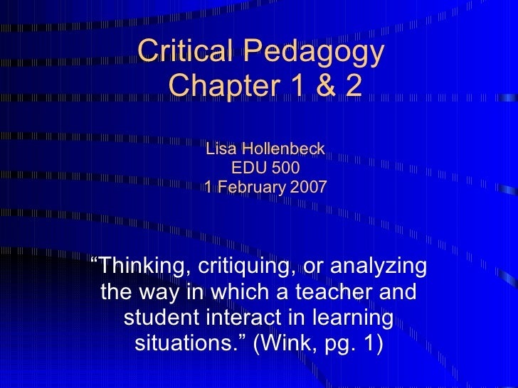 """Critical Pedagogy  Chapter 1 & 2 Lisa Hollenbeck EDU 500 1 February 2007 """" Thinking, critiquing, or analyzing the way in w..."""