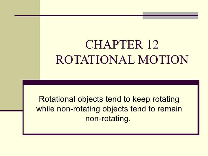 CHAPTER 12 ROTATIONAL MOTION Rotational objects tend to keep rotating while non-rotating objects tend to remain non-rotati...
