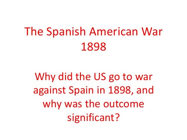 The Spanish American War 1898 Why did the US go to war against Spain in 1898, and why was the outcome significant?