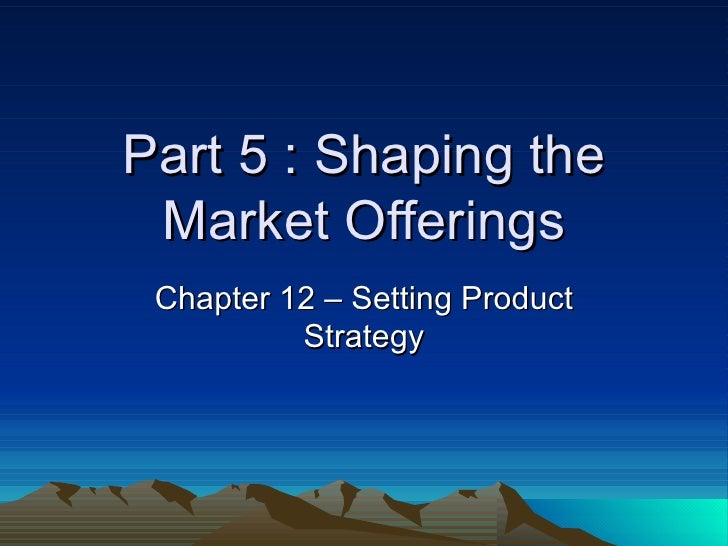 Part 5 : Shaping the Market Offerings Chapter 12 – Setting Product Strategy