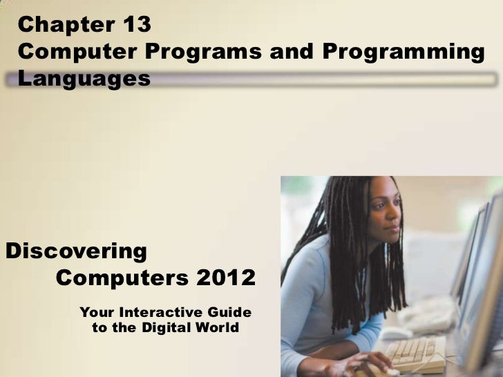 Chapter 13Computer Programs and ProgrammingLanguagesDiscovering    Computers 2012     Your Interactive Guide      to the D...