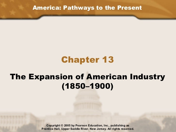 America: Pathways to the Present                    Chapter 13The Expansion of American Industry           (1850–1900)    ...