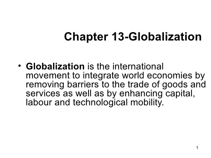 Chapter 13-Globalization <ul><li>Globalization  is the international movement to integrate world economies by removing bar...