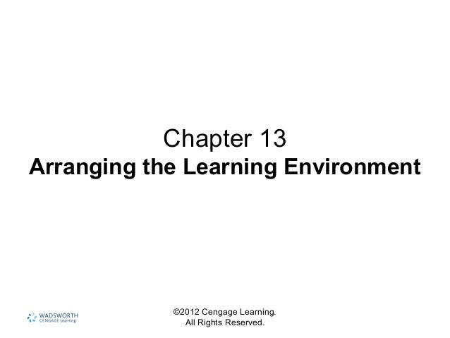 ©2012 Cengage Learning. All Rights Reserved. Chapter 13 Arranging the Learning Environment
