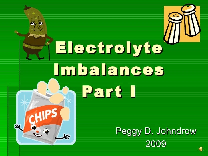 Electrolyte Imbalances Part I Peggy D. Johndrow 2009