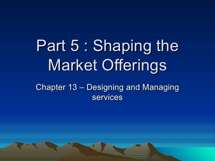 Part 5 : Shaping the Market Offerings Chapter 13 – Designing and Managing services