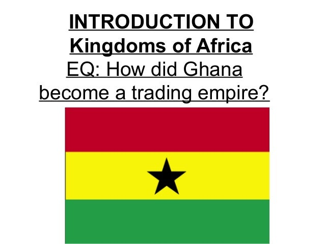 INTRODUCTION TO Kingdoms of Africa EQ: How did Ghana become a trading empire?
