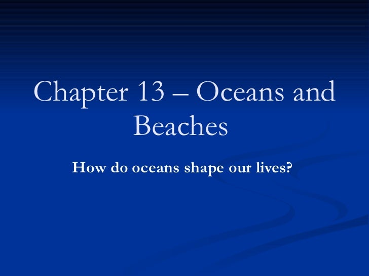 Chapter 13 – Oceans and Beaches   How do oceans shape our lives?