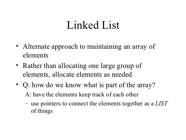 Linked List <ul><li>Alternate approach to maintaining an array of elements </li></ul><ul><li>Rather than allocating one la...