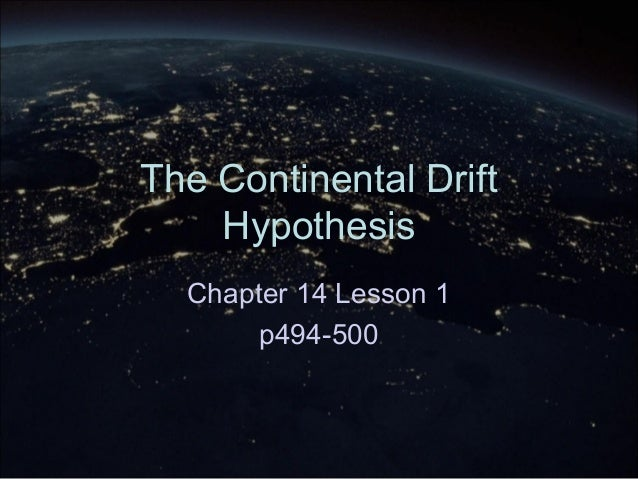 The Continental Drift Hypothesis Chapter 14 Lesson 1 p494-500