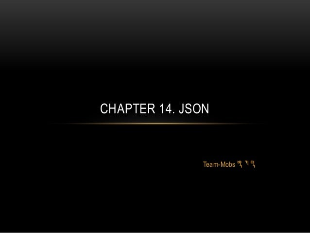 Team-Mobs 박 기 덕 CHAPTER 14. JSON