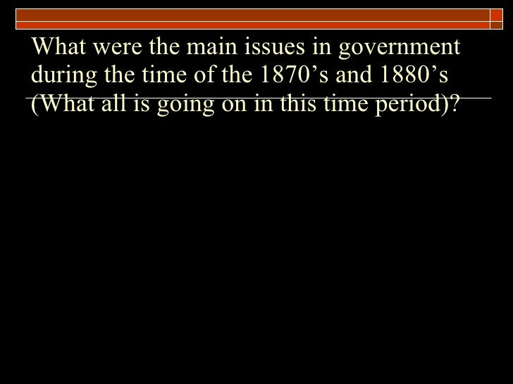 What were the main issues in government during the time of the 1870's and 1880's (What all is going on in this time period)?