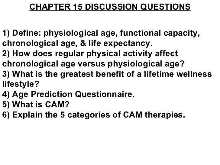 CHAPTER 15 DISCUSSION QUESTIONS 1) Define: physiological age, functional capacity, chronological age, & life expectancy. 2...