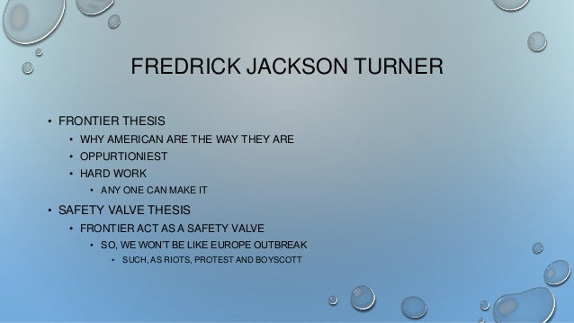 jackson turners frontier thesis American historian frederick jackson turner (1861-1932) is regarded as one of the greatest writers of united states history several of his concepts caused a virtual rewriting of american history in the early 20th century frederick jackson turner was born on nov 14, 1861, in portage, wis, a rural.