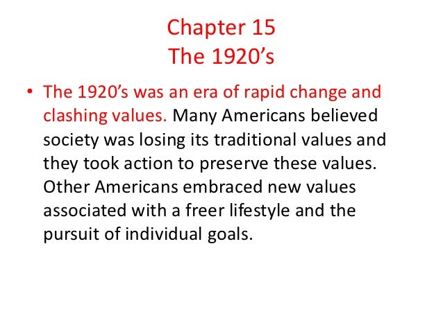 Chapter 15                  The 1920's• The 1920's was an era of rapid change and  clashing values. Many Americans believe...
