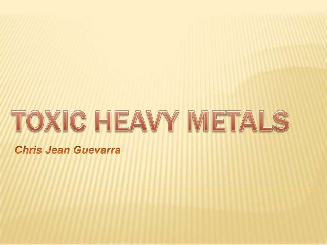 HEAVY METALS Substances *Hg  13.5  *Pb  11.3  Cu  9.0  *Cd  8.7  *Cr  7.2  Sn  5.8-7.3  *As  5.8  Al  2.7  Mg  1.7  H2O  D...