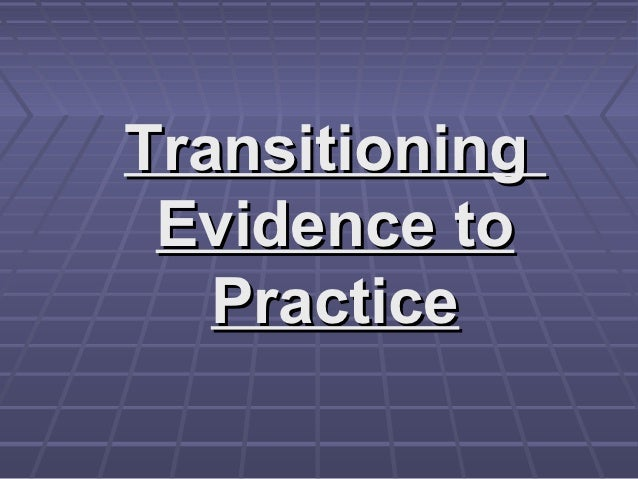 Transitioning Evidence to   Practice