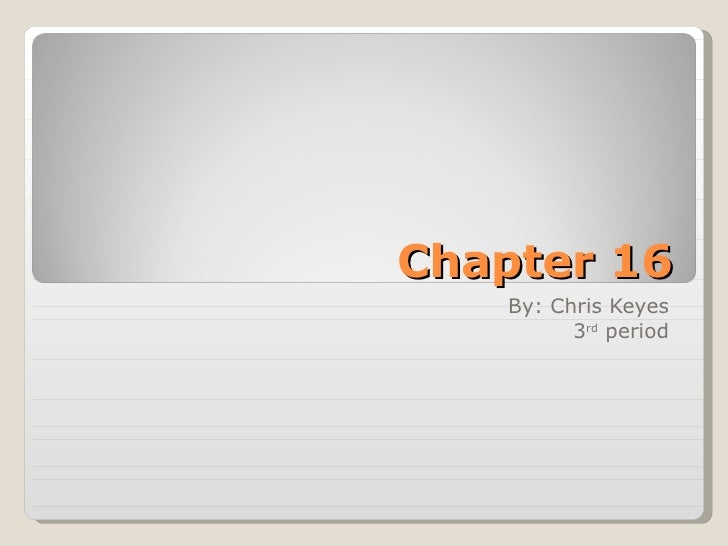 Chapter 16 By: Chris Keyes 3 rd  period