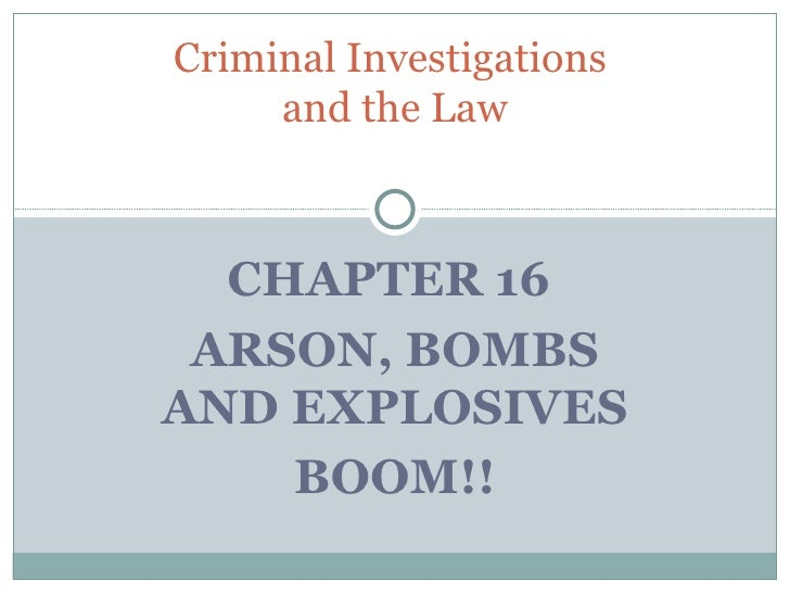 Criminal Investigations     and the Law  CHAPTER 16 ARSON, BOMBSAND EXPLOSIVES    BOOM!!