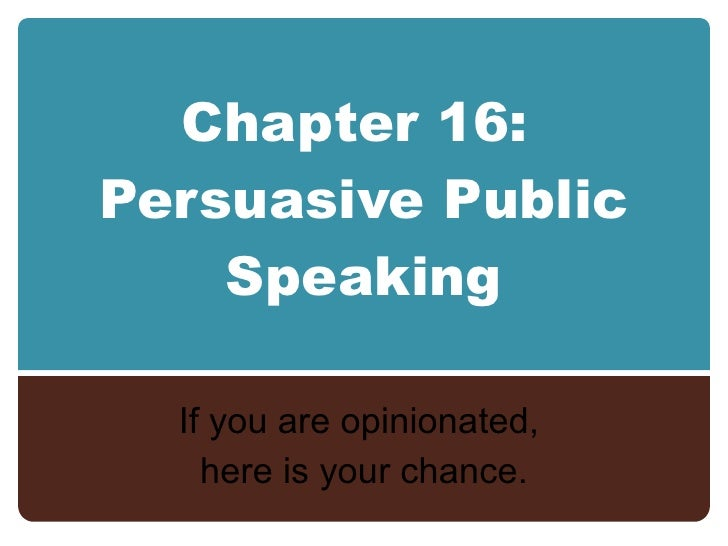 Chapter 16:  Persuasive Public Speaking If you are opinionated,  here is your chance.