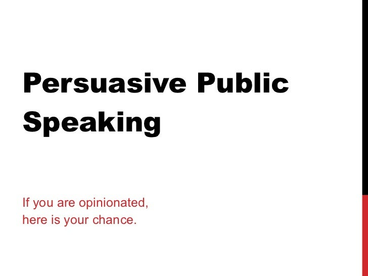 Persuasive Public Speaking If you are opinionated,  here is your chance.