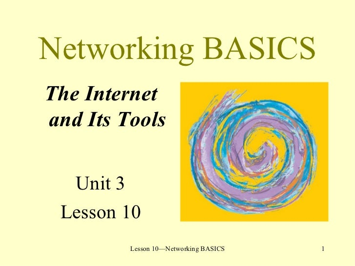 Networking BASICS <ul><li>The Internet and Its Tools </li></ul><ul><li>Unit 3 </li></ul><ul><li>Lesson 10 </li></ul>