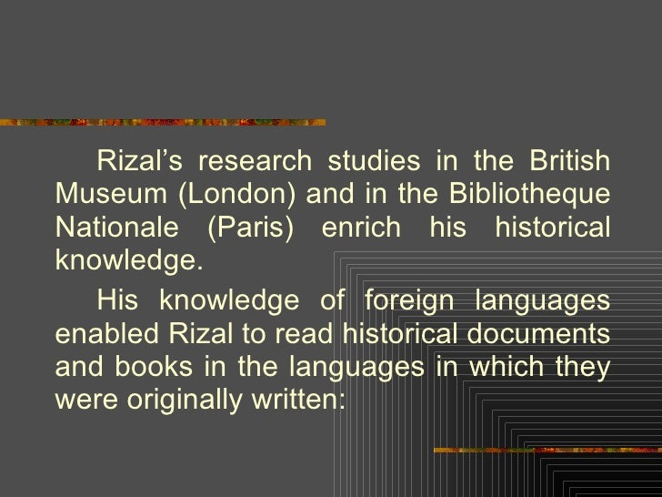 <ul><li>Rizal's research studies in the British Museum (London) and in the Bibliotheque Nationale (Paris) enrich his histo...