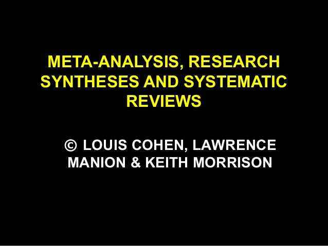 META-ANALYSIS, RESEARCH SYNTHESES AND SYSTEMATIC REVIEWS © LOUIS COHEN, LAWRENCE MANION & KEITH MORRISON