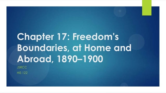 Chapter 17: Freedom's Boundaries, at Home and Abroad, 1890–1900 JSRCC HIS 122