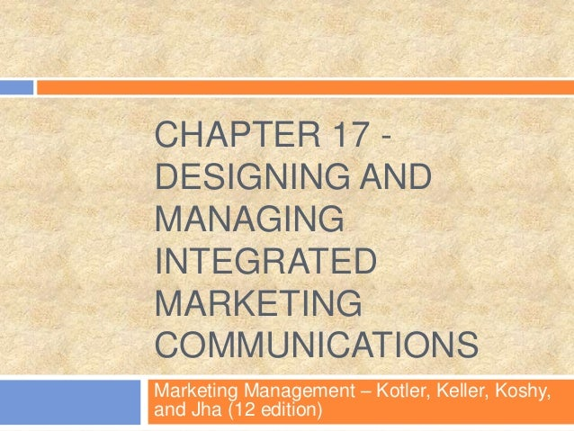 CHAPTER 17 - DESIGNING AND MANAGING INTEGRATED MARKETING COMMUNICATIONS Marketing Management – Kotler, Keller, Koshy, and ...