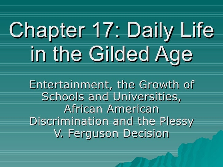 Chapter 17: Daily Life in the Gilded Age Entertainment, the Growth of Schools and Universities, African American Discrimin...